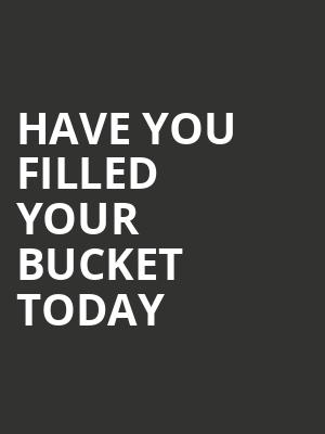 Have You Filled Your Bucket Today at Powers Theater